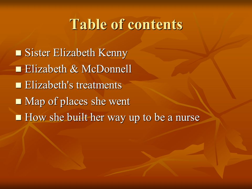 Table of contents Sister Elizabeth Kenny Sister Elizabeth Kenny Elizabeth & McDonnell Elizabeth & McDonnell Elizabeth s treatments Elizabeth s treatments Map of places she went Map of places she went How she built her way up to be a nurse How she built her way up to be a nurse