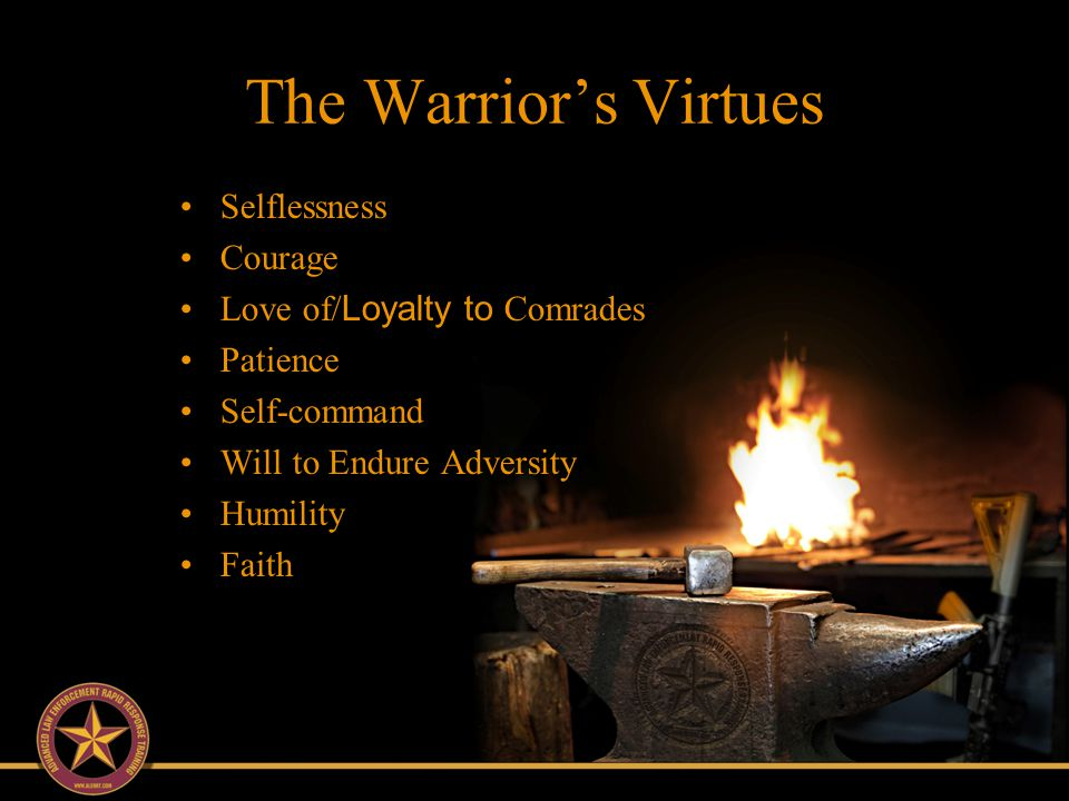 The Warrior's Virtues Characteristics: Selflessness Courage Love of/ Loyalty to Comrades Patience Self-command Will to Endure Adversity Humility Faith