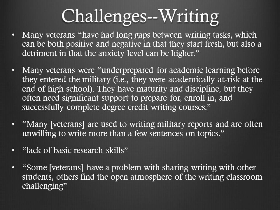 Challenges--Writing Many veterans have had long gaps between writing tasks, which can be both positive and negative in that they start fresh, but also a detriment in that the anxiety level can be higher. Many veterans have had long gaps between writing tasks, which can be both positive and negative in that they start fresh, but also a detriment in that the anxiety level can be higher. Many veterans were underprepared for academic learning before they entered the military (i.e., they were academically at-risk at the end of high school).