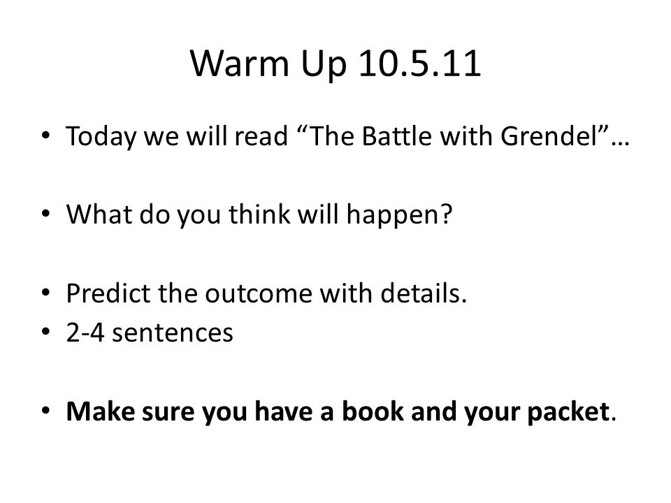 """Warm Up 10.5.11 Today we will read """"The Battle with Grendel""""… What do you think will happen? Predict the outcome with details. 2-4 sentences Make sure"""
