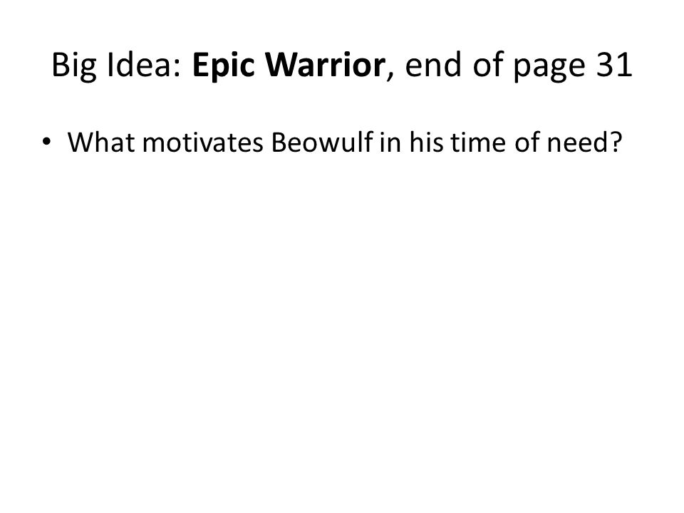 Big Idea: Epic Warrior, end of page 31 What motivates Beowulf in his time of need?
