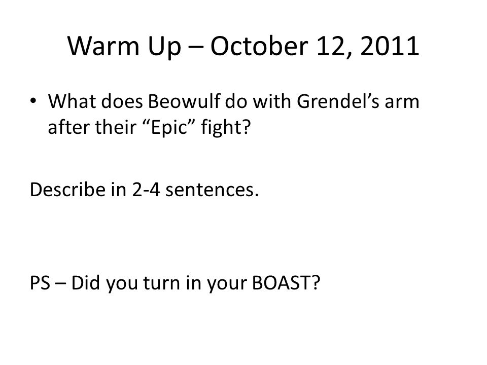"""Warm Up – October 12, 2011 What does Beowulf do with Grendel's arm after their """"Epic"""" fight? Describe in 2-4 sentences. PS – Did you turn in your BOAS"""