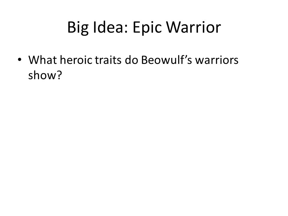 Big Idea: Epic Warrior What heroic traits do Beowulf's warriors show?