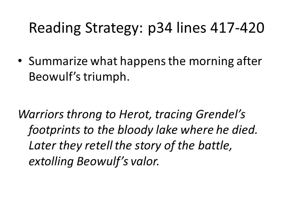 Reading Strategy: p34 lines 417-420 Summarize what happens the morning after Beowulf's triumph. Warriors throng to Herot, tracing Grendel's footprints