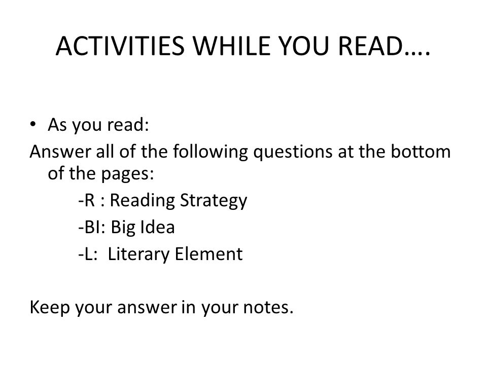 ACTIVITIES WHILE YOU READ…. As you read: Answer all of the following questions at the bottom of the pages: -R : Reading Strategy -BI: Big Idea -L: Lit