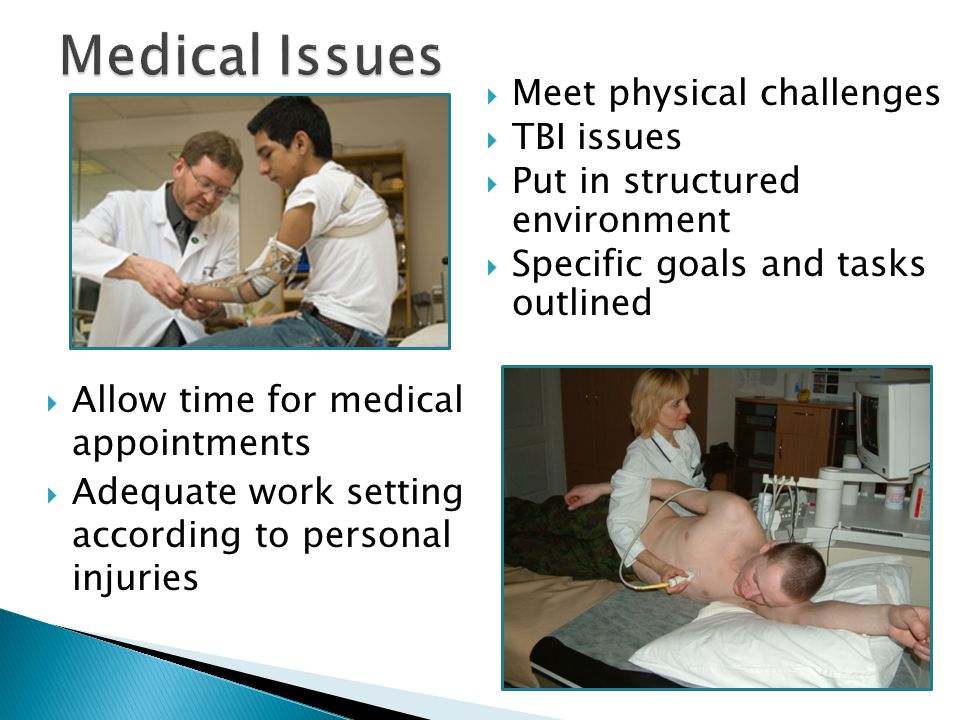  Allow time for medical appointments  Adequate work setting according to personal injuries  Meet physical challenges  TBI issues  Put in structured environment  Specific goals and tasks outlined