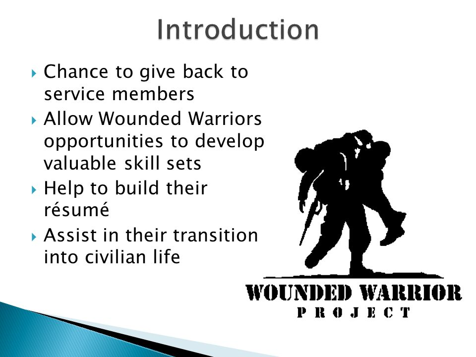  Chance to give back to service members  Allow Wounded Warriors opportunities to develop valuable skill sets  Help to build their résumé  Assist in their transition into civilian life