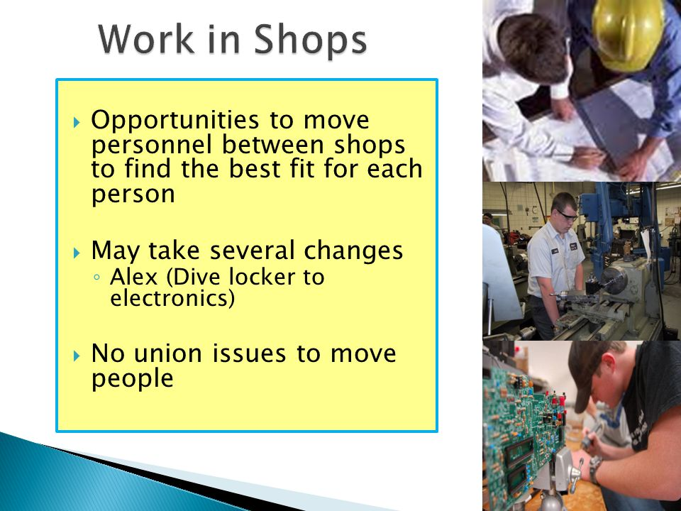  Opportunities to move personnel between shops to find the best fit for each person  May take several changes ◦ Alex (Dive locker to electronics)  No union issues to move people