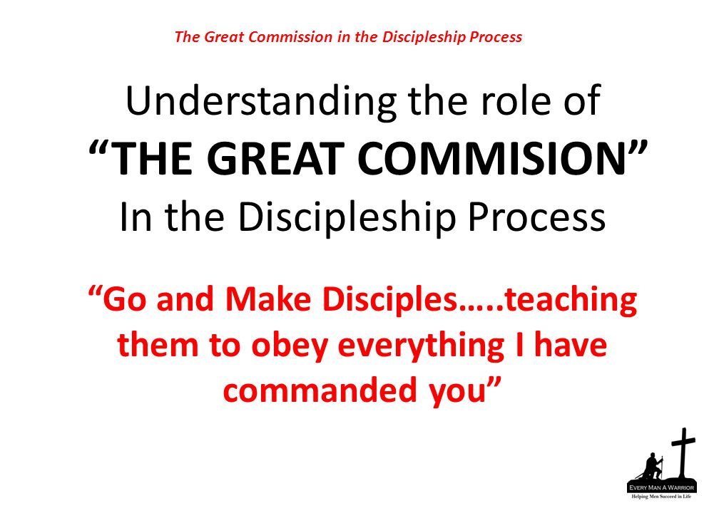 "Understanding the role of ""THE GREAT COMMISION"" In the Discipleship Process ""Go and Make Disciples…..teaching them to obey everything I have commanded"