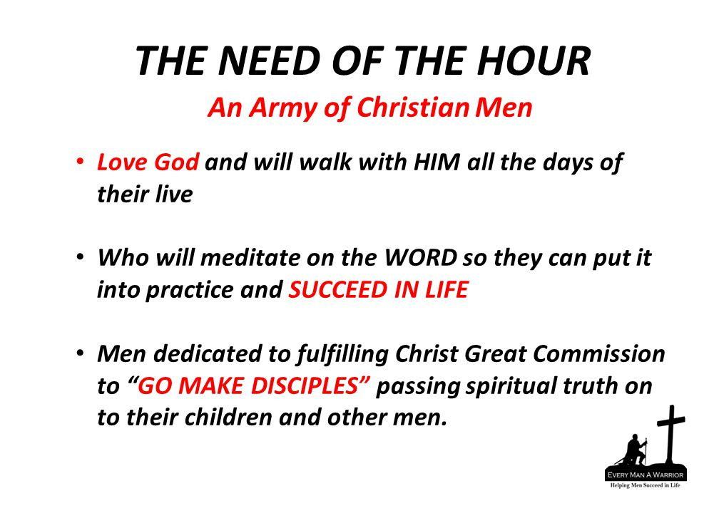 An Army of Christian Men Love God and will walk with HIM all the days of their live Who will meditate on the WORD so they can put it into practice and SUCCEED IN LIFE Men dedicated to fulfilling Christ Great Commission to GO MAKE DISCIPLES passing spiritual truth on to their children and other men.