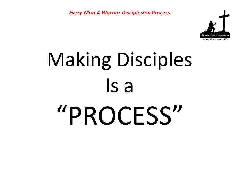 "Making Disciples Is a ""PROCESS"" Every Man A Warrior Discipleship Process"