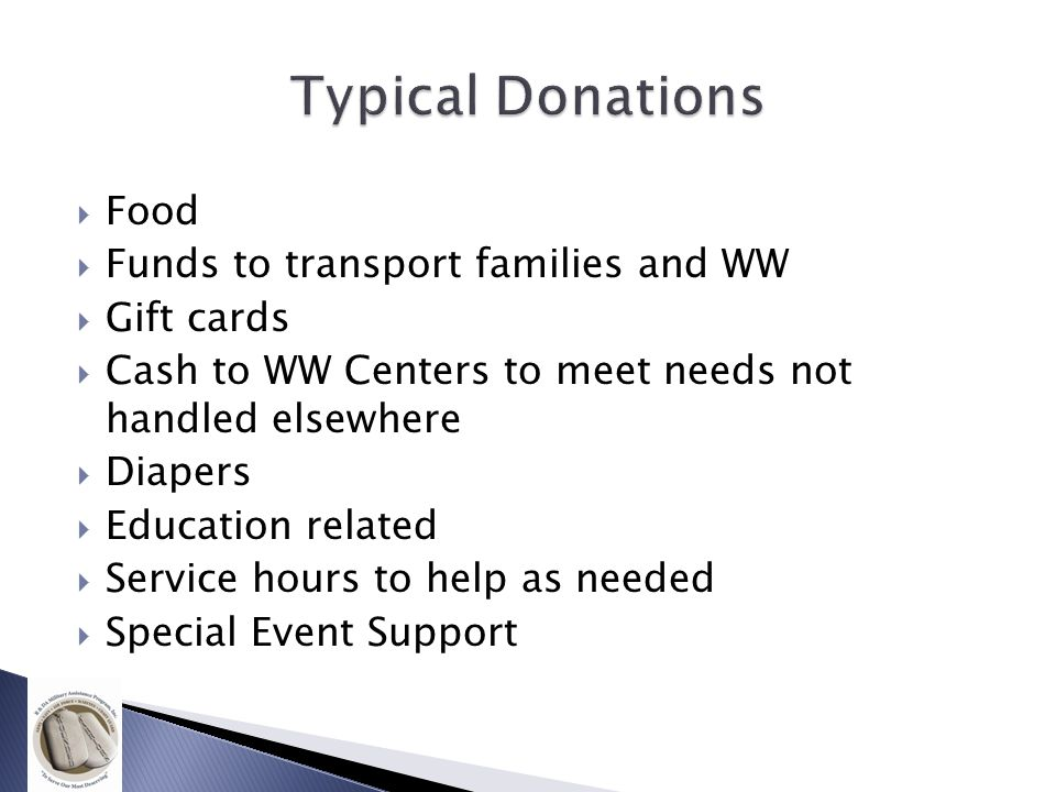  Food  Funds to transport families and WW  Gift cards  Cash to WW Centers to meet needs not handled elsewhere  Diapers  Education related  Service hours to help as needed  Special Event Support