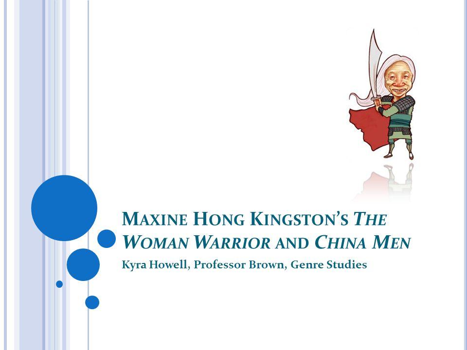 M AXINE H ONG K INGSTON ' S T HE W OMAN W ARRIOR AND C HINA M EN Kyra Howell, Professor Brown, Genre Studies