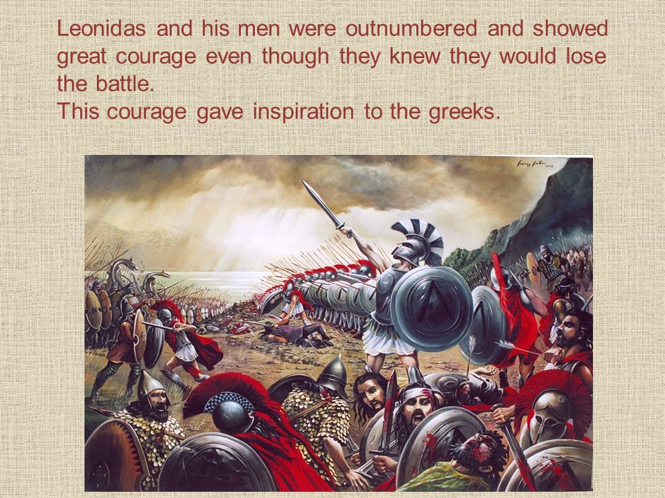 Leonidas and his men were outnumbered and showed great courage even though they knew they would lose the battle.
