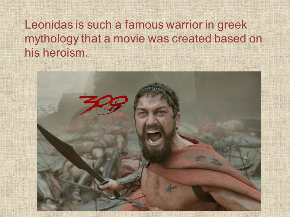 Leonidas is such a famous warrior in greek mythology that a movie was created based on his heroism.