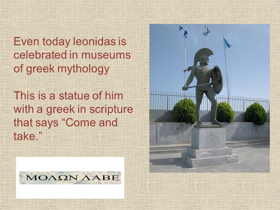 Even today leonidas is celebrated in museums of greek mythology This is a statue of him with a greek in scripture that says Come and take.