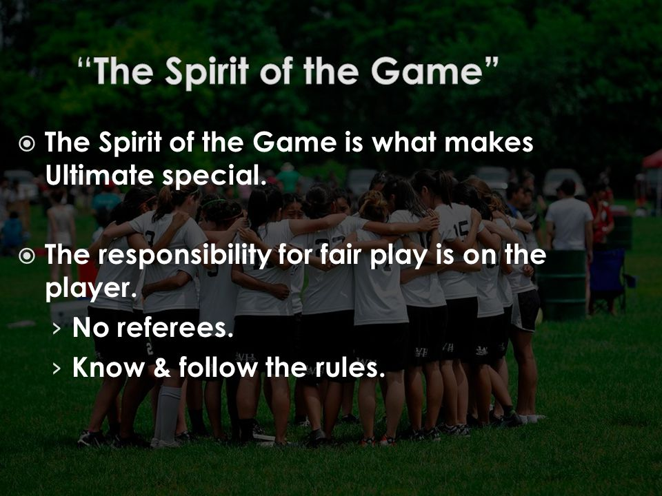  The Spirit of the Game is what makes Ultimate special.  The responsibility for fair play is on the player. › No referees. › Know & follow the rules