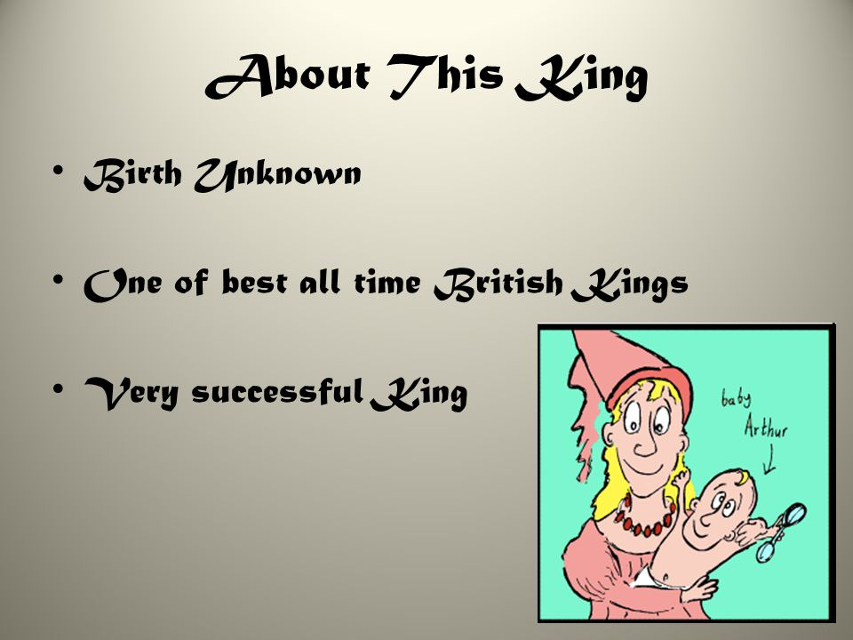 About This King Birth Unknown One of best all time British Kings Very successful King