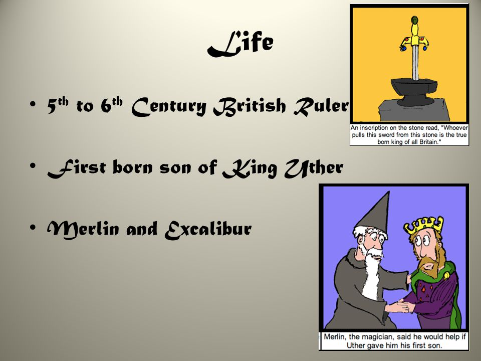 Life 5 th to 6 th Century British Ruler First born son of King Uther Merlin and Excalibur