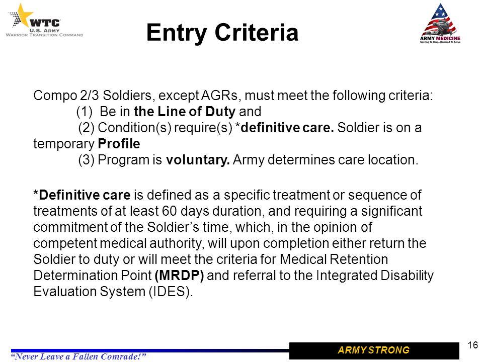 "ARMY STRONG ""Never Leave a Fallen Comrade!"" Entry Criteria 16 Compo 2/3 Soldiers, except AGRs, must meet the following criteria: (1) Be in the Line of"