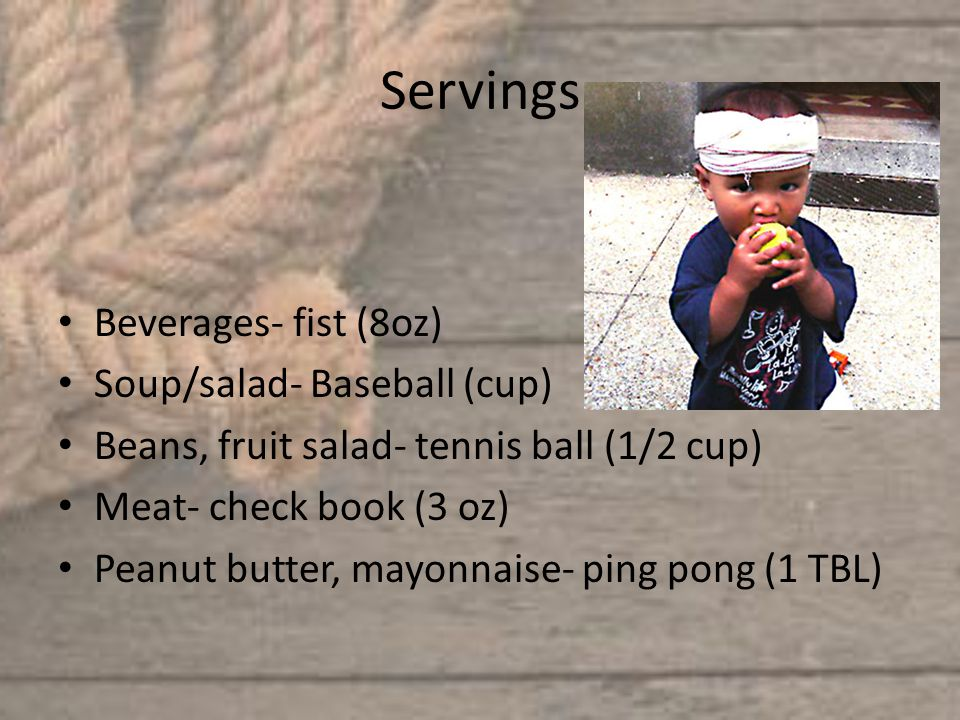 Servings Beverages- fist (8oz) Soup/salad- Baseball (cup) Beans, fruit salad- tennis ball (1/2 cup) Meat- check book (3 oz) Peanut butter, mayonnaise- ping pong (1 TBL)