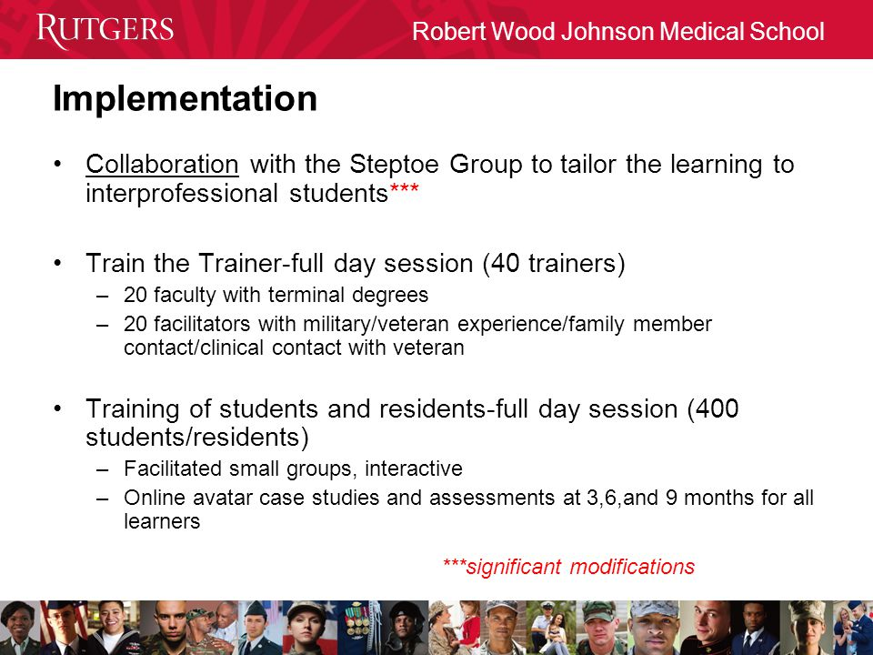 Robert Wood Johnson Medical School Implementation Collaboration with the Steptoe Group to tailor the learning to interprofessional students*** Train the Trainer-full day session (40 trainers) –20 faculty with terminal degrees –20 facilitators with military/veteran experience/family member contact/clinical contact with veteran Training of students and residents-full day session (400 students/residents) –Facilitated small groups, interactive –Online avatar case studies and assessments at 3,6,and 9 months for all learners ***significant modifications