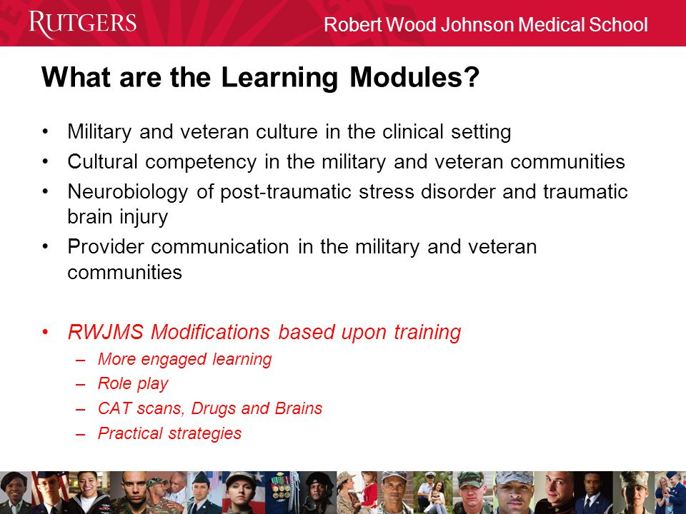 Robert Wood Johnson Medical School What are the Learning Modules? Military and veteran culture in the clinical setting Cultural competency in the mili