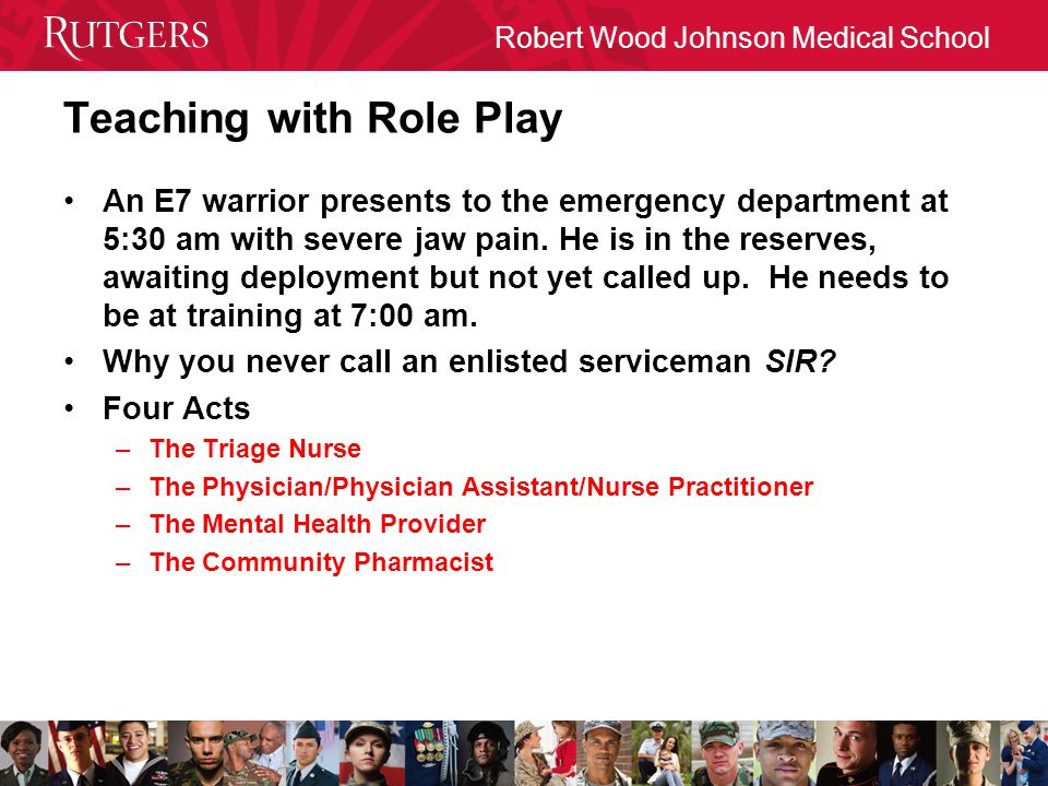 Robert Wood Johnson Medical School Teaching with Role Play An E7 warrior presents to the emergency department at 5:30 am with severe jaw pain.