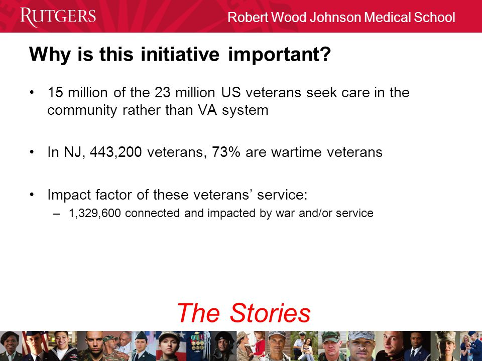 Robert Wood Johnson Medical School Why is this initiative important? 15 million of the 23 million US veterans seek care in the community rather than V