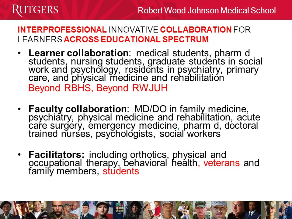 Robert Wood Johnson Medical School INTERPROFESSIONAL INNOVATIVE COLLABORATION FOR LEARNERS ACROSS EDUCATIONAL SPECTRUM Learner collaboration: medical students, pharm d students, nursing students, graduate students in social work and psychology, residents in psychiatry, primary care, and physical medicine and rehabilitation Beyond RBHS, Beyond RWJUH Faculty collaboration: MD/DO in family medicine, psychiatry, physical medicine and rehabilitation, acute care surgery, emergency medicine, pharm d, doctoral trained nurses, psychologists, social workers Facilitators: including orthotics, physical and occupational therapy, behavioral health, veterans and family members, students