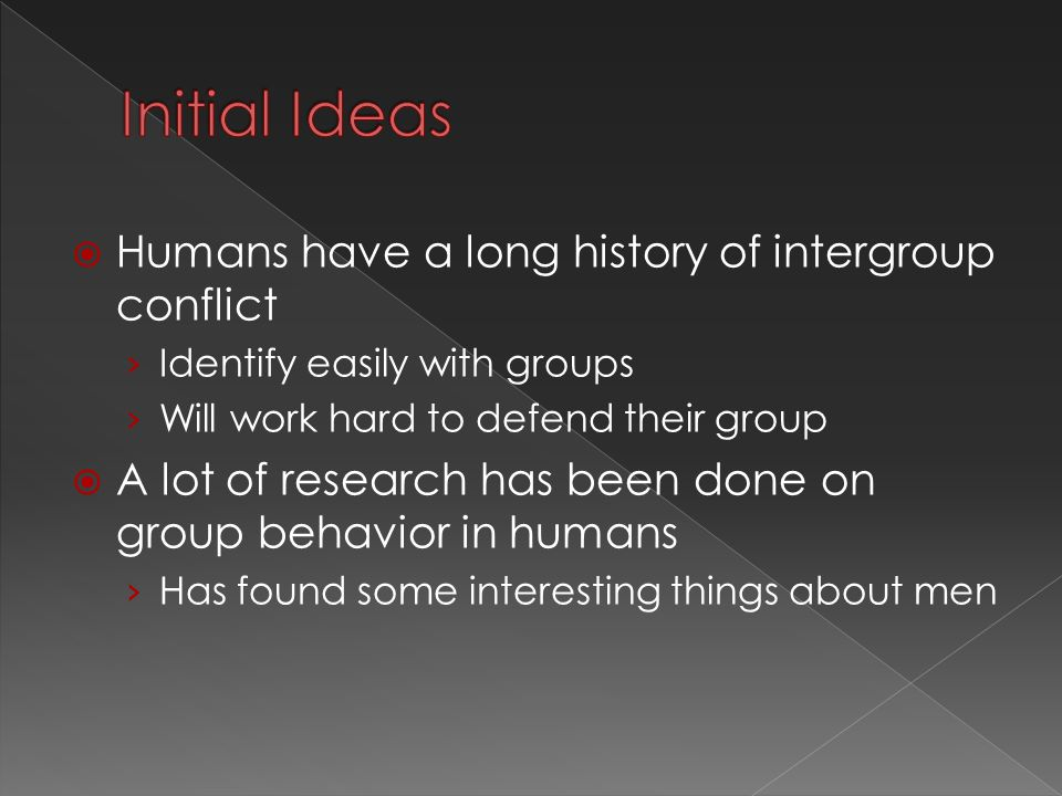  Humans have a long history of intergroup conflict › Identify easily with groups › Will work hard to defend their group  A lot of research has been done on group behavior in humans › Has found some interesting things about men