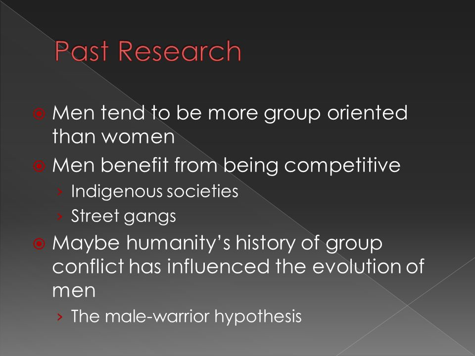  Men tend to be more group oriented than women  Men benefit from being competitive › Indigenous societies › Street gangs  Maybe humanity's history of group conflict has influenced the evolution of men › The male-warrior hypothesis
