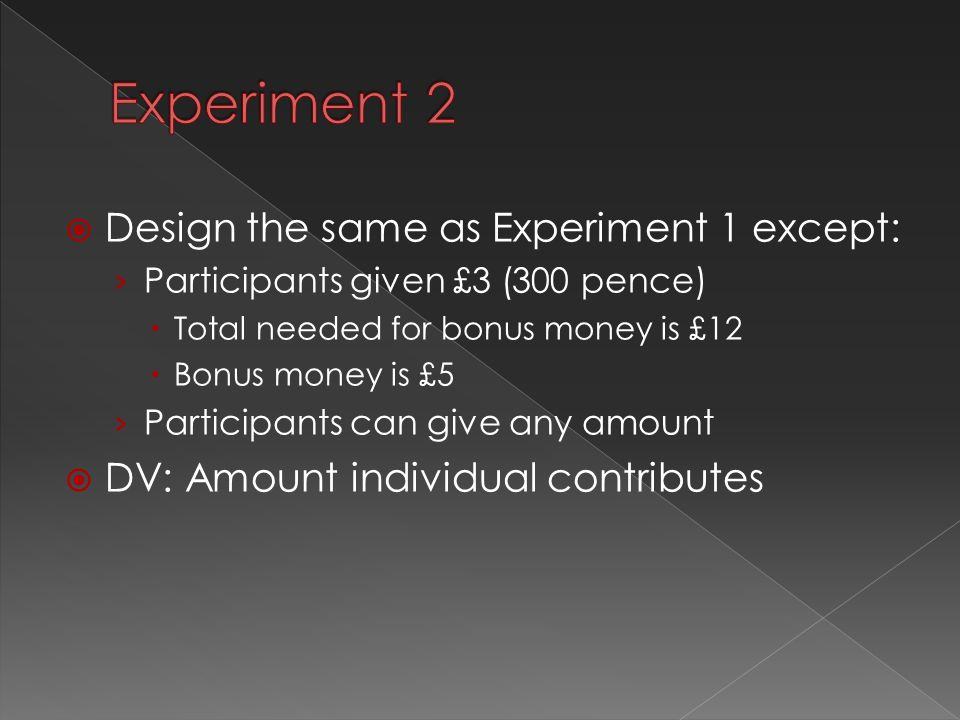  Design the same as Experiment 1 except: › Participants given £3 (300 pence)  Total needed for bonus money is £12  Bonus money is £5 › Participants can give any amount  DV: Amount individual contributes