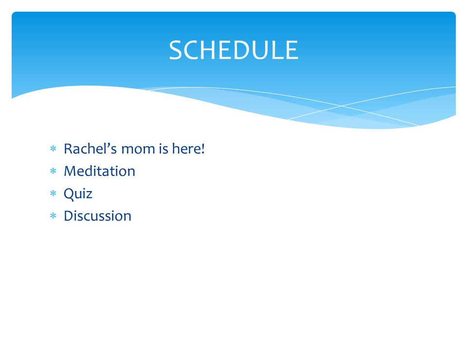  Rachel's mom is here!  Meditation  Quiz  Discussion SCHEDULE