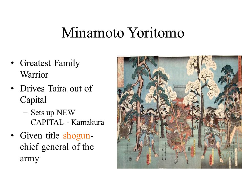 Minamoto Yoritomo Greatest Family Warrior Drives Taira out of Capital – Sets up NEW CAPITAL - Kamakura Given title shogun- chief general of the army