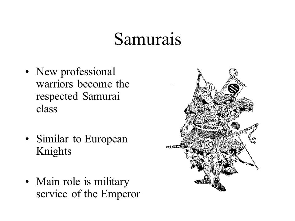 Samurais New professional warriors become the respected Samurai class Similar to European Knights Main role is military service of the Emperor