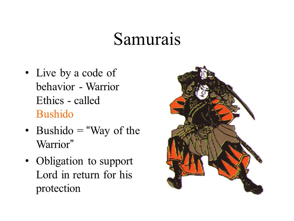 Samurais Live by a code of behavior - Warrior Ethics - called Bushido Bushido = Way of the Warrior Obligation to support Lord in return for his protection