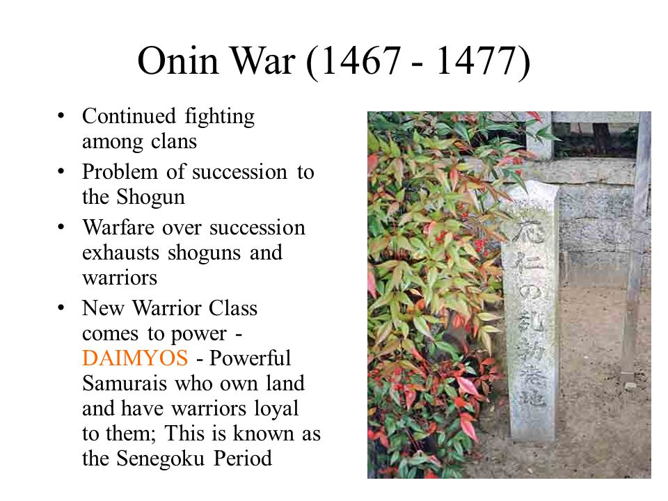 Onin War (1467 - 1477) Continued fighting among clans Problem of succession to the Shogun Warfare over succession exhausts shoguns and warriors New Warrior Class comes to power - DAIMYOS - Powerful Samurais who own land and have warriors loyal to them; This is known as the Senegoku Period