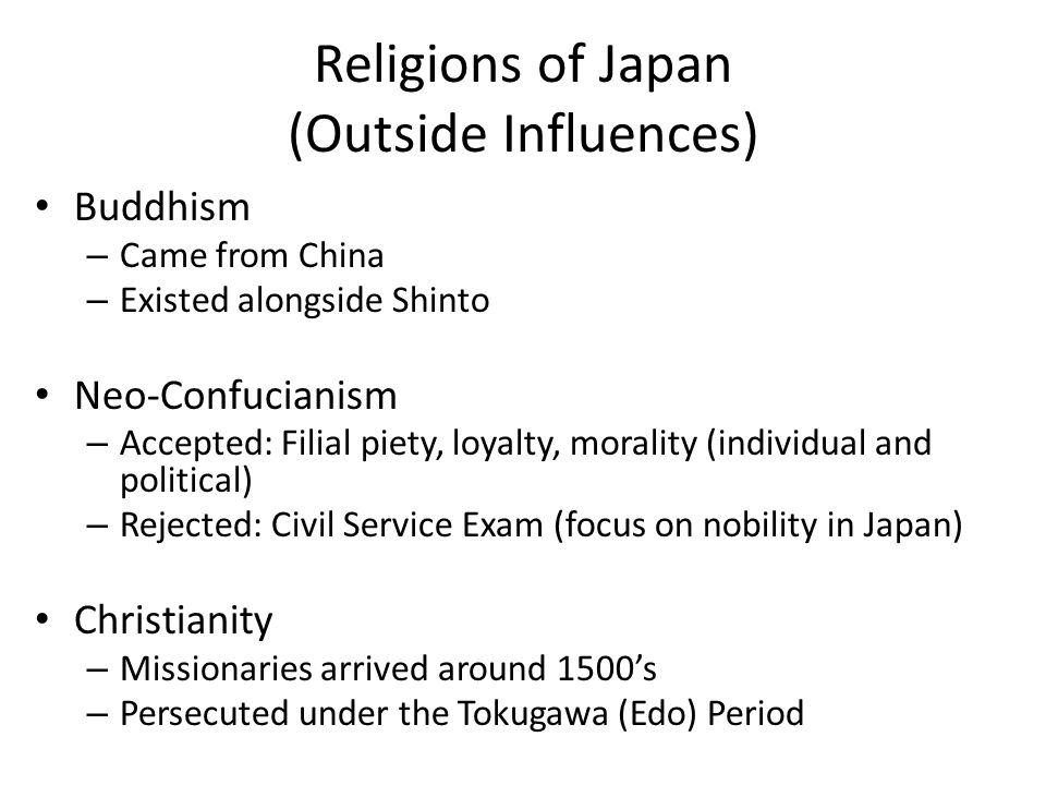 Religions of Japan (Outside Influences) Buddhism – Came from China – Existed alongside Shinto Neo-Confucianism – Accepted: Filial piety, loyalty, morality (individual and political) – Rejected: Civil Service Exam (focus on nobility in Japan) Christianity – Missionaries arrived around 1500's – Persecuted under the Tokugawa (Edo) Period