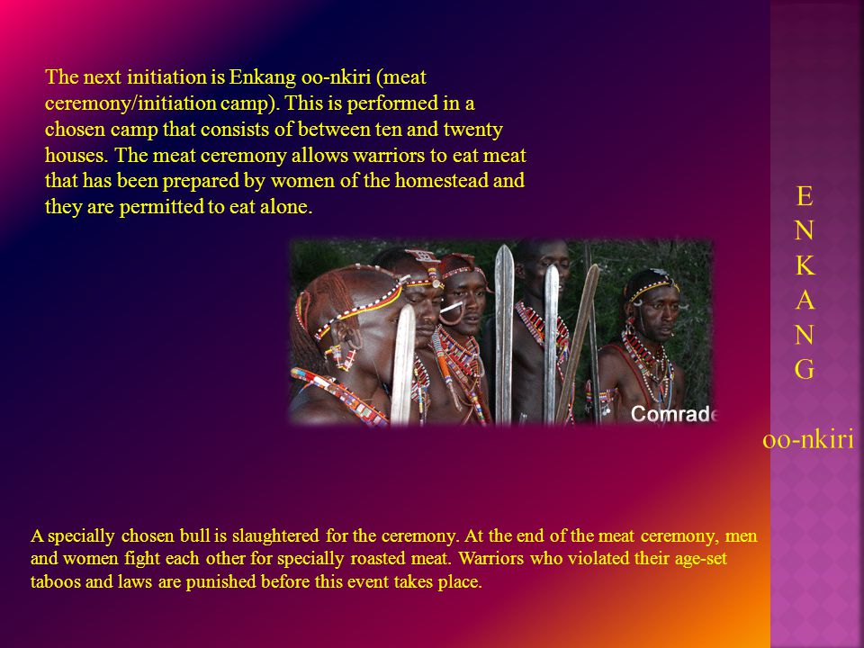 The next initiation is Enkang oo-nkiri (meat ceremony/initiation camp).