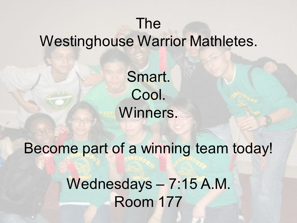 The Westinghouse Warrior Mathletes. Smart. Cool. Winners. Become part of a winning team today! Wednesdays – 7:15 A.M. Room 177