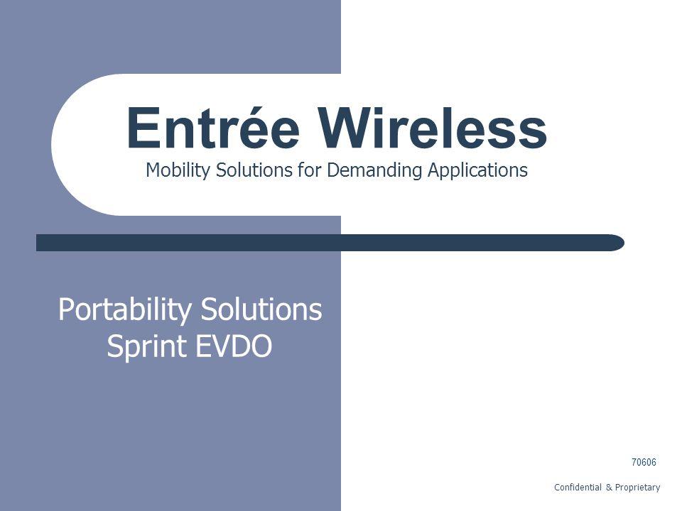 Confidential & Proprietary Portability Solutions Sprint EVDO Entrée Wireless Mobility Solutions for Demanding Applications 70606