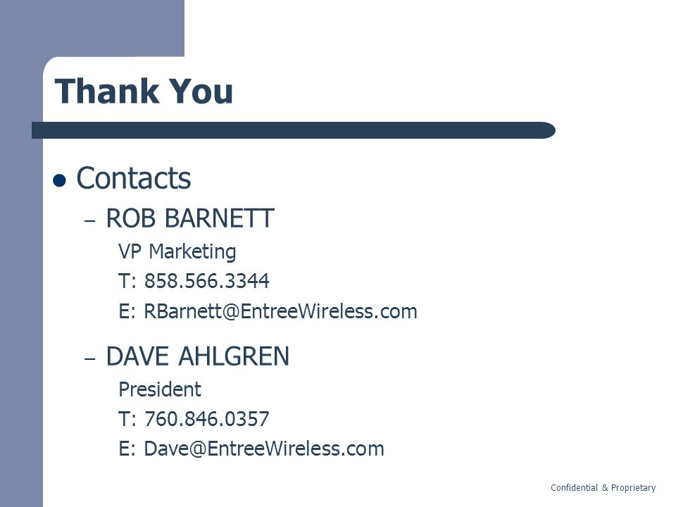Confidential & Proprietary Thank You Contacts – ROB BARNETT VP Marketing T: 858.566.3344 E: RBarnett@EntreeWireless.com – DAVE AHLGREN President T: 760.846.0357 E: Dave@EntreeWireless.com