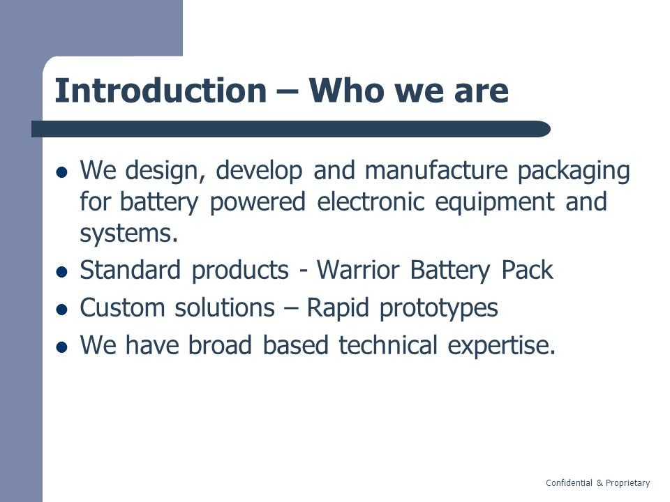 Confidential & Proprietary Introduction – Who we are We design, develop and manufacture packaging for battery powered electronic equipment and systems.