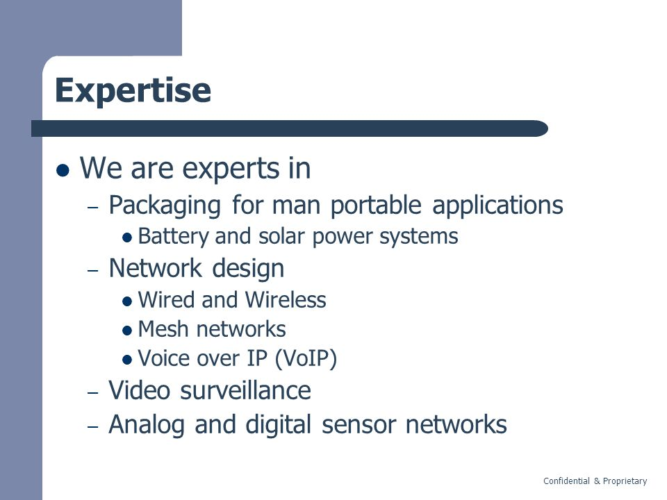 Confidential & Proprietary Expertise We are experts in – Packaging for man portable applications Battery and solar power systems – Network design Wired and Wireless Mesh networks Voice over IP (VoIP) – Video surveillance – Analog and digital sensor networks