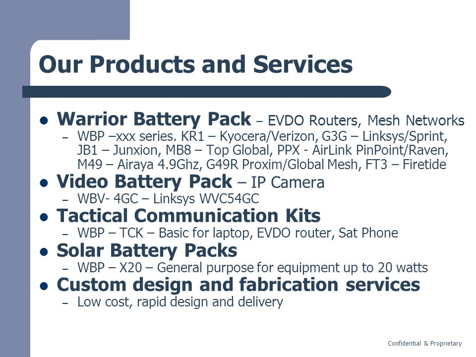 Confidential & Proprietary Our Products and Services Warrior Battery Pack – EVDO Routers, Mesh Networks – WBP –xxx series.