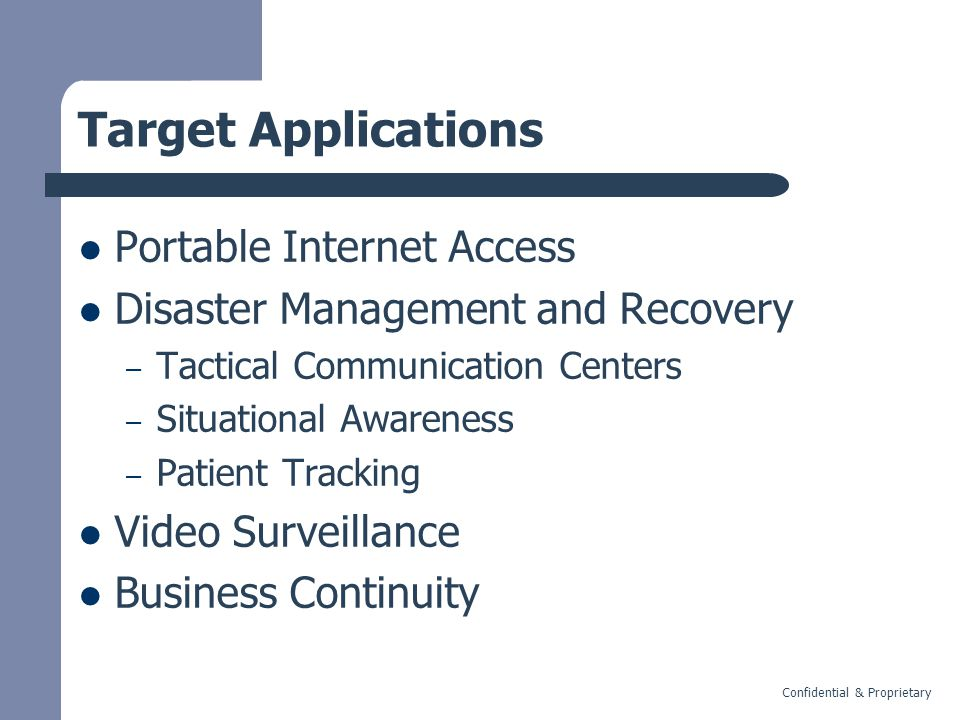 Confidential & Proprietary Target Applications Portable Internet Access Disaster Management and Recovery – Tactical Communication Centers – Situational Awareness – Patient Tracking Video Surveillance Business Continuity