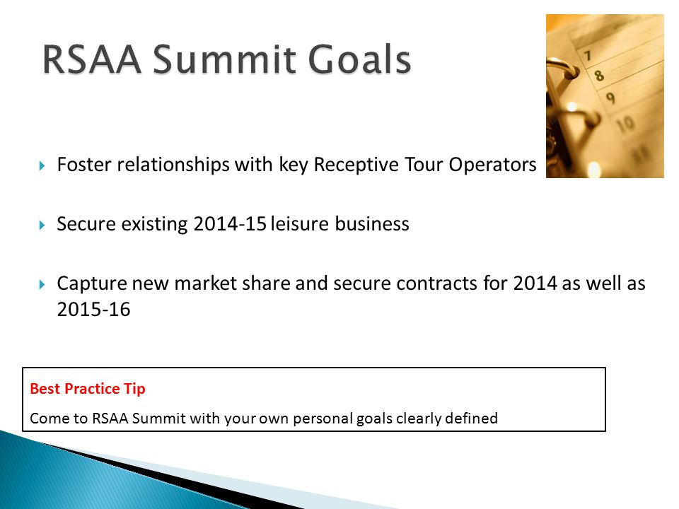Down to Basics  Foster relationships with key Receptive Tour Operators  Secure existing 2014-15 leisure business  Capture new market share and secure contracts for 2014 as well as 2015-16 Best Practice Tip Come to RSAA Summit with your own personal goals clearly defined