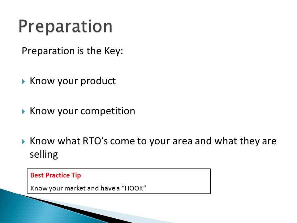 Preparation is the Key:  Know your product  Know your competition  Know what RTO's come to your area and what they are selling Best Practice Tip Know your market and have a HOOK