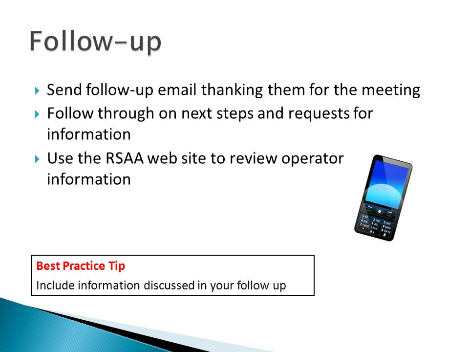 Make it Count  Send follow-up email thanking them for the meeting  Follow through on next steps and requests for information  Use the RSAA web site to review operator information Best Practice Tip Include information discussed in your follow up